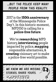 ... But the police keep many people from this reality. 2017 is the 150th anniversary of the Minneapolis Police Department (MPD). In this historic moment, MPD150 is calling for a police-free future. We're researching MPD history, interviewing people impacted by police, mapping responsible alternatives, & creating visionary art to make a police-free world possible. We know we are missing stores. Share yours. #MPDtruth
