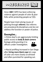 Research: Since 1867, MPD has been enforcing violence against people of color & poor folks while protection people with money. People have tried solving issues of policing through reforms. But reforms are procedural & disciplinary and do not address the function or power of police. Examples... - Police departments are aggressively limiting public access to body & dash camera footage while granting it to officers under investigation. - Racial profiling increased in San Diego after hiring more black cops because cops of color are more closely scrutinized and often punished for speaking out.