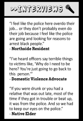 "Interviews: ""I feel like the police here overdo their job... or they don't probably even do their job because I feel like the police are going and looking for reasons to arrest black people."" - Northside Resident ""I've heard officers say terrible things to victims like, 'Why do I need to be here? You're just going to go back to this person.'"" - Domestic Violence Advocate ""If you were drunk of you had a relative that was out late, most of the time if they got in trouble or beat up, it was from the police. And so we had to keep our eyes on the police."" - Native Elder"