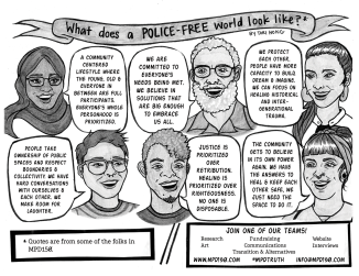 "What does a police-free world look like? By Tori Hong​ This page features portraits of folks in MPD150. There are a variety of people of different ages, ethnicities, and genders sharing their ideas of what a police-free world could look like. ""A community centered lifestyle where the young, old & everyone in between are full participants. Everyone's whole personhood is prioritized."" ""We are committed to everyone's needs being met. We believe in solutions that are big enough to embrace us all."" ""We protect each other. People have more capacity to build, dream & imagine. We can focus on healing historical and intergenerational trauma."" ""People take ownership of public spaces and respect boundaries & collectivity. We have hard conversations with ourselves & each other. We make room for laughter."" ""Justice is prioritized over retribution. Healing is prioritized over righteousness. No one is disposable."" ""The community gets to believe in its own power again. We have the answers to heal & keep each other safe, we just need the space to do it."" Join one of our teams! - Research - Art - Fundraising - Communications - Transition & Alternatives - Website - Interviews www.mpd150.com #MPDtruth info@mpd150.com"