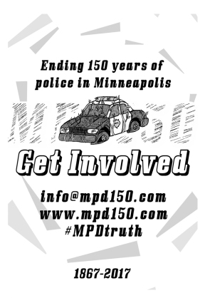 Back cover: Ending 150 years of police in Minneapolis Get involved info@mpd150.com www.mpd150.com #MPDtruth 1867-2017 This page has a drawing of an MPD squad car with flat tires and vines growing on it.